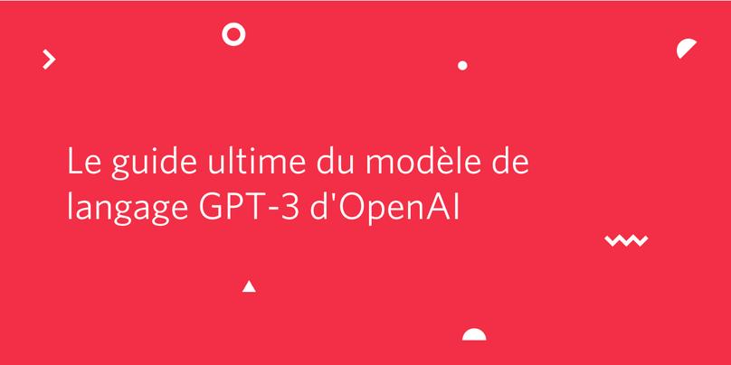 Le guide ultime du modèle de langage GPT-3 d'OpenAI