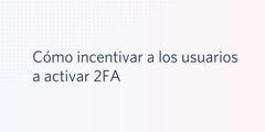 Cómo incentivar a los usuarios a activar 2FA