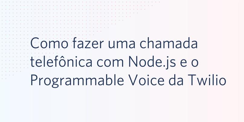Como fazer uma chamada telefônica com Node.js e o Programmable Voice da Twilio