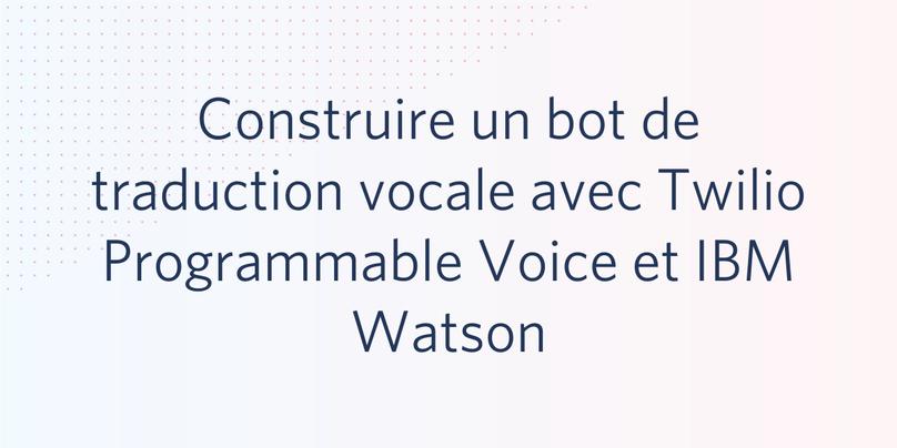Construire un bot de traduction vocale avec Twilio Programmable Voice et IBM Watson