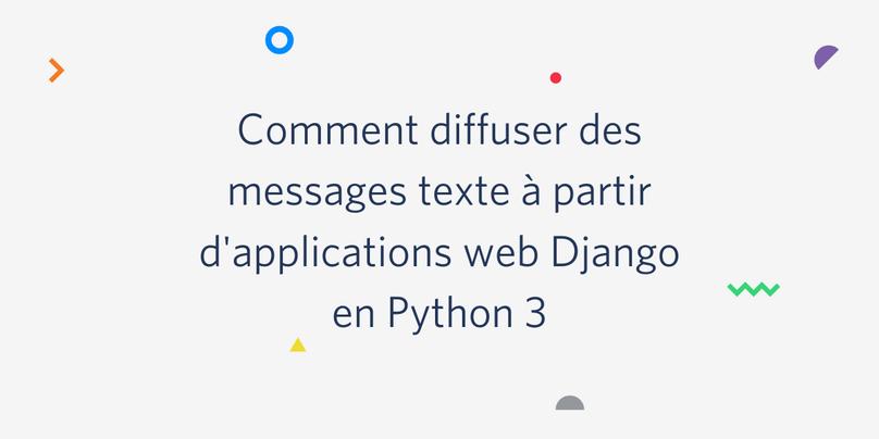 Comment diffuser des messages texte à partir d'applications Web Django en Python 3