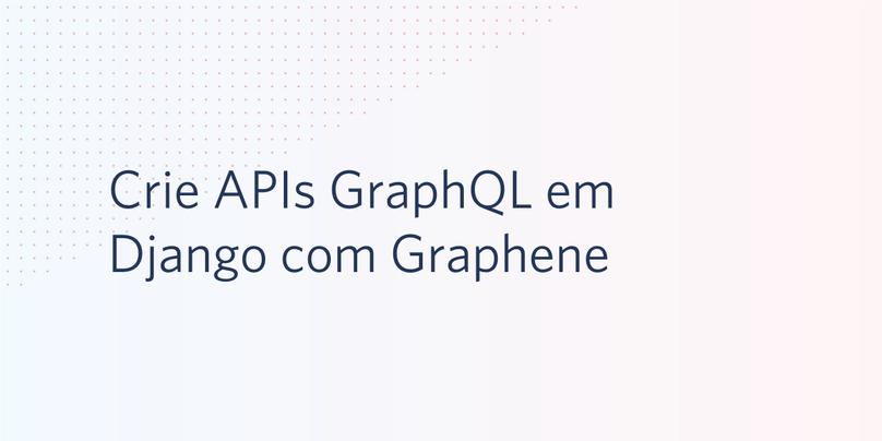 Crie APIs GraphQL em Django com Graphene