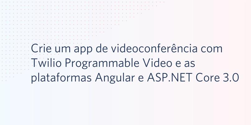 Crie um app de videoconferência com Twilio Programmable Video e as plataformas Angular e ASP.NET Core 3.0