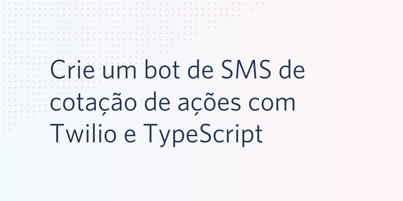 Crie um bot de SMS de cotação de ações com Twilio e TypeScript