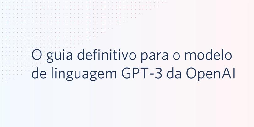 O guia definitivo para o modelo de linguagem GPT-3 da OpenAI