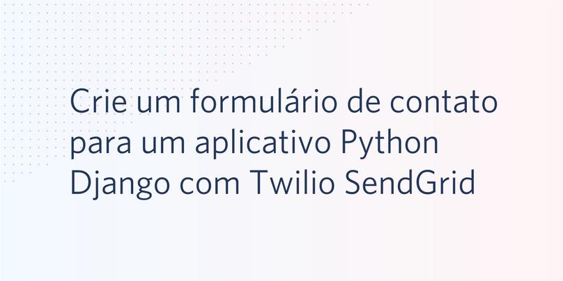 Crie um formulário de contato para um aplicativo Python Django com Twilio SendGrid