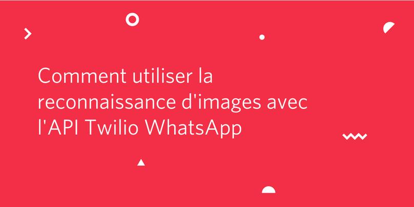 Comment utiliser la reconnaissance d'images avec l'API Twilio WhatsApp
