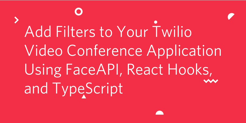 Add Filters to Your Twilio Video Conference Application Using FaceAPI, React Hooks, and TypeScript