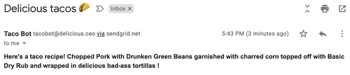 """Screenshot of an email from """"Taco Bot."""" The subject line is """"Delicious tacos 🌮"""" and the body is """"Here's a taco recipe! Chopped pork with drunken green beans garnished with charred corn topped off with basic dry rub and wrapped in delicious bad-ass tortillas!"""""""