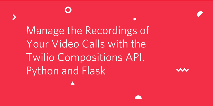 Manage the Recordings of Your Video Calls with the Twilio Compositions API, Python and Flask