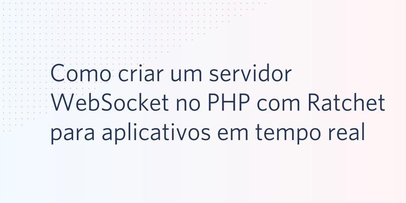 Como criar um servidor WebSocket no PHP com Ratchet para aplicativos em tempo real