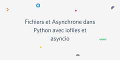 Fichiers et Asynchrone dans Python avec iofiles et asyncio
