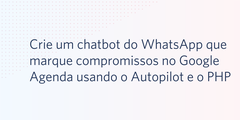 Crie um chatbot do WhatsApp que marque compromissos no Google Agenda usando o Autopilot e o PHP