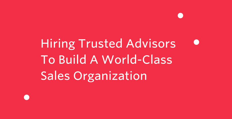 Hiring Trusted Advisors To Build A World-Class Sales Organization
