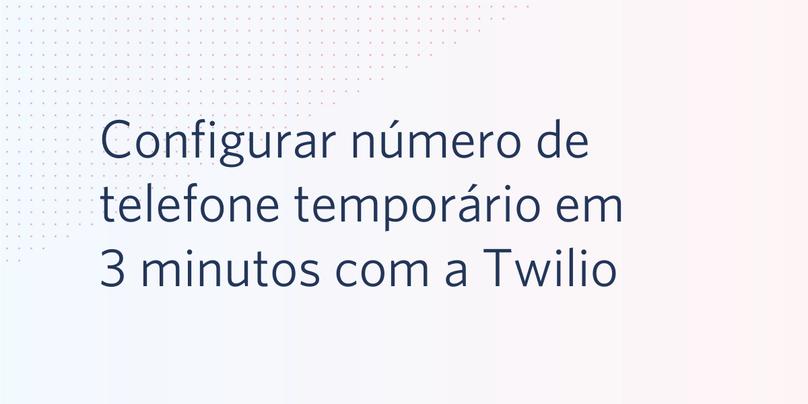 Configurar número de telefone temporário em 3 minutos com a Twilio