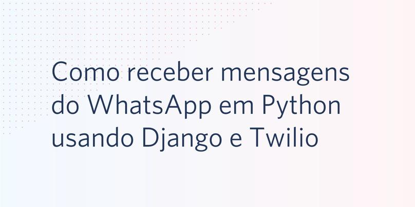 Como receber mensagens do WhatsApp em Python usando Django e Twilio