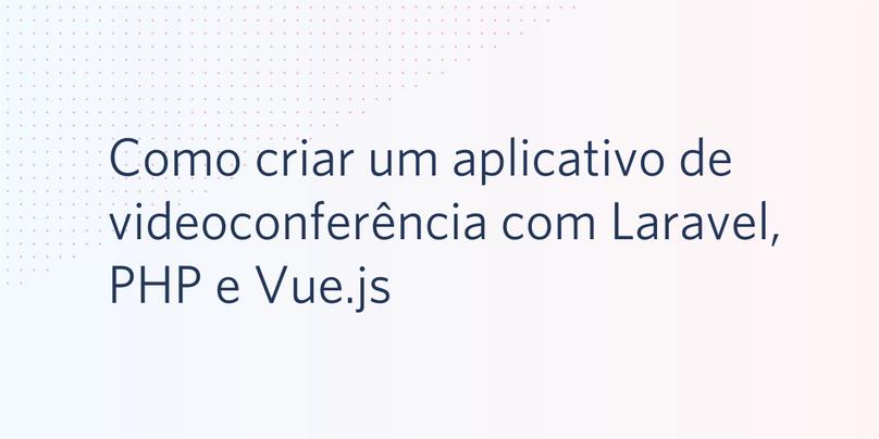 Como criar um aplicativo de videoconferência com Laravel, PHP e Vue.js