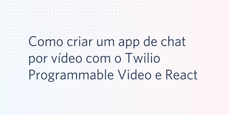 Como criar um app de chat por vídeo com o Twilio Programmable Video e React