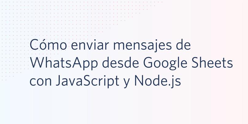 Cómo enviar mensajes de WhatsApp desde Google Sheets con JavaScript y Node.js