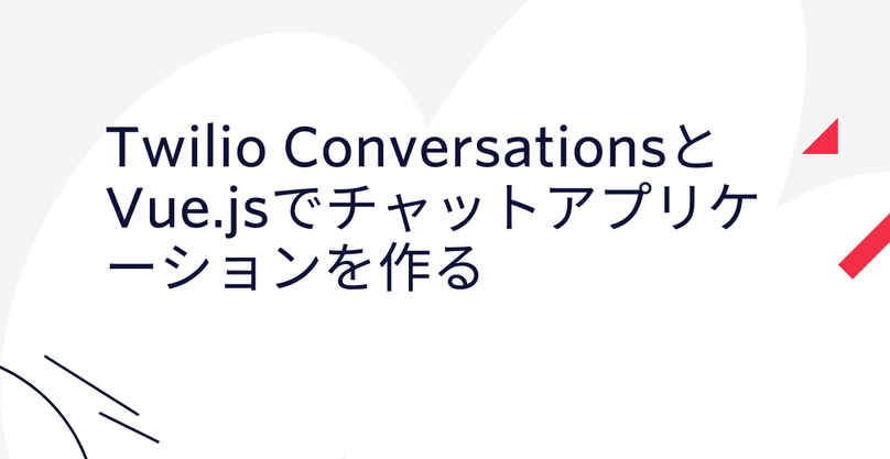 Twilio ConversationsとVue.jsでチャットアプリケーションを作る(前編)