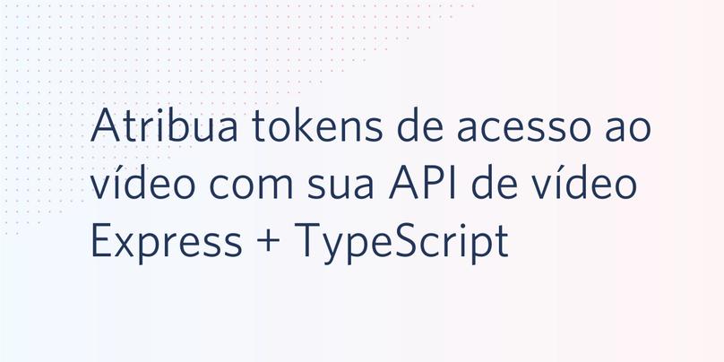 Atribua tokens de acesso ao vídeo com sua API de vídeo Express + TypeScript