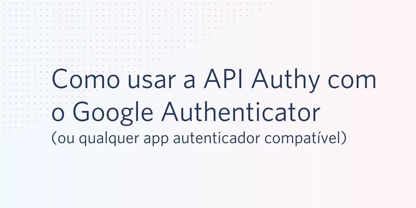 Como usar a API Authy com o Google Authenticator (ou qualquer app autenticador compatível)