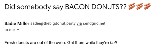 "An email from ""Sadie Miller."" The subject line is ""Did somebody say BACON DONUTS?? 🥓🥓🥓"" and the body is ""Fresh donuts are out of the oven. Get them while they're hot!"""