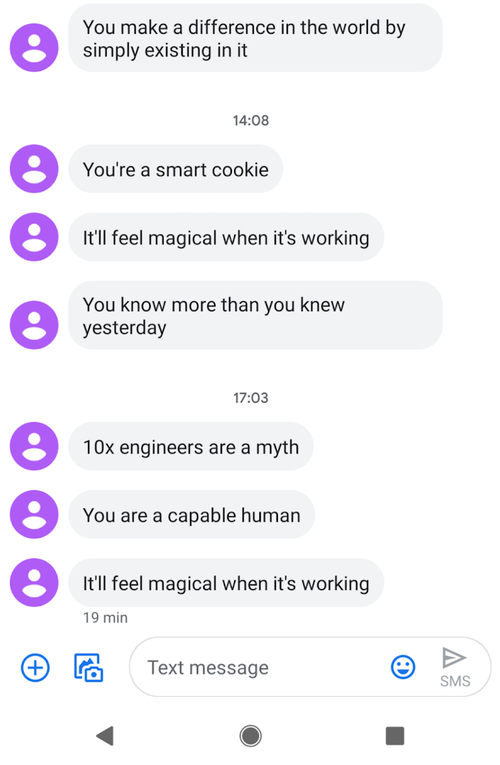 """Screenshot of some affirmation text messages sent to an Android phone. """"You make a difference in the world by simply existing in it."""" """"You're a smart cookie."""" """"It'll feel magical when it's working."""" """"You know more than you knew yesterday."""" etc."""
