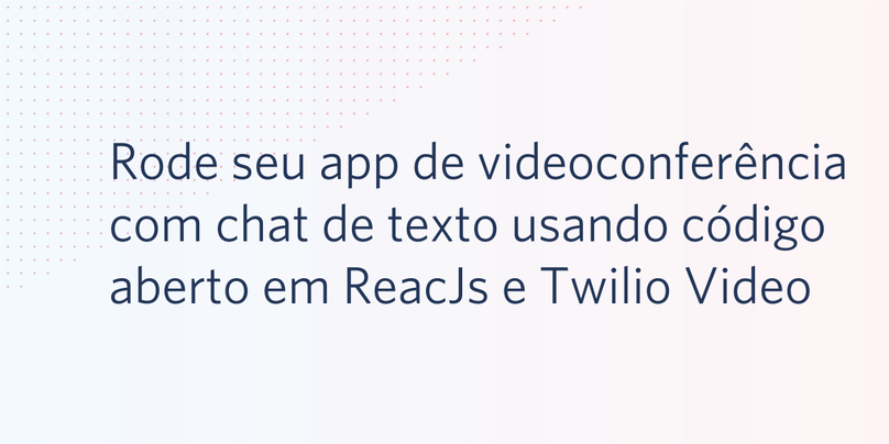 Rode seu aplicativo de videoconferência com chat de texto usando código aberto em ReacJs e Twilio Video