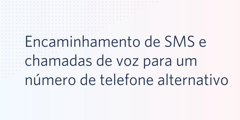 Encaminhamento de SMS e chamadas de voz para um número de telefone alternativo