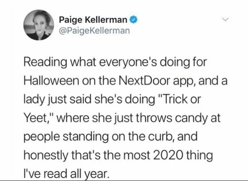 "Screenshot of a tweet: ""Reading what everyone's doing for Halloween on the NextDoor app, and a lady just said she's doing 'Trick or Yeet,' where she just throws candy at people standing on the curb, and honestly that's the most 2020 thing I've read all year."