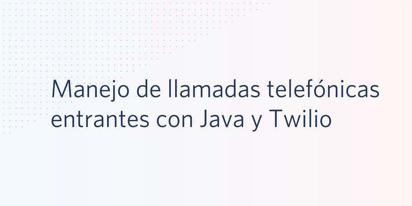 Manejo de llamadas telefónicas entrantes con Java y Twilio