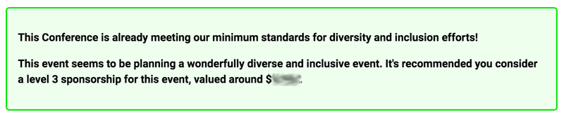 "Screenshot of an email generated by the CLI tool. Reads: ""This Conference is already meeting our minimum standards for diversity and inclusion efforts! This event seems to be planning a wonderfully diverse and inclusive event. It's recommended you consider a level 3 sponsorship for this event, valued around $xxx"""