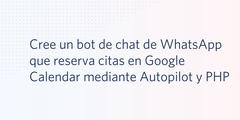 Cree un bot de chat de WhatsApp que reserva citas en Google Calendar mediante Autopilot y PHP