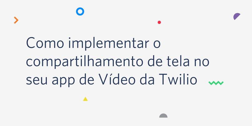 Como implementar o compartilhamento de tela no seu app de Vídeo da Twilio