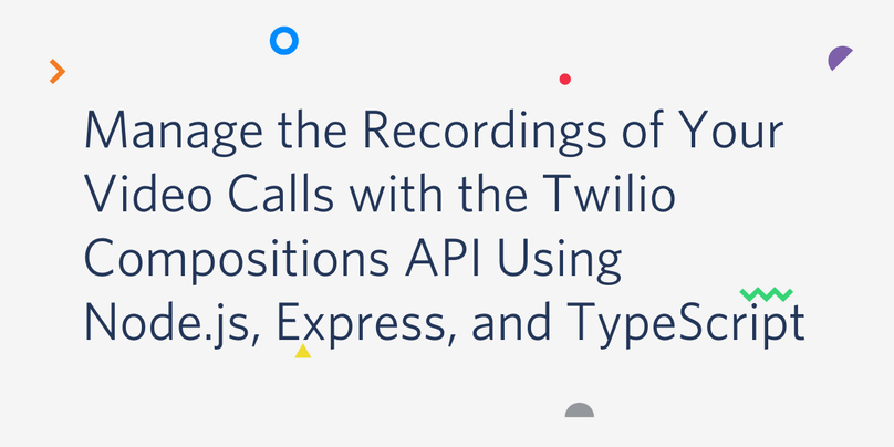 Manage the Recordings of Your Video Calls with the Twilio Compositions API Using Node.js, Express, and TypeScript