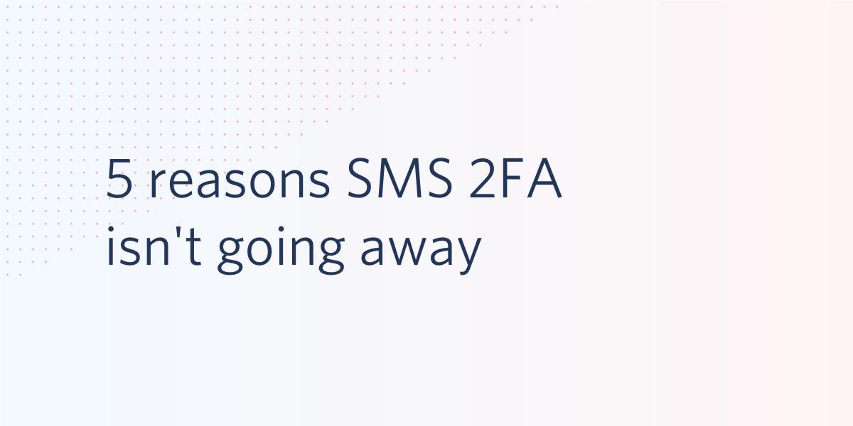 5 reasons SMS 2FA isn't going away - Twilio