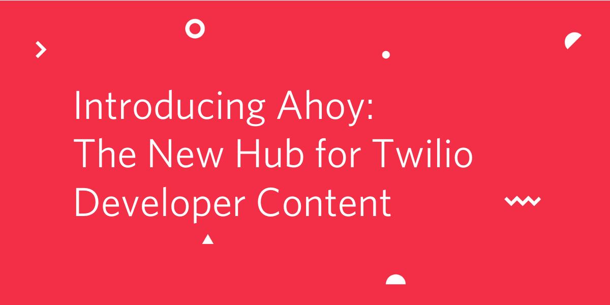 Introducing Ahoy: The New Hub for Twilio Developer Content - Twilio