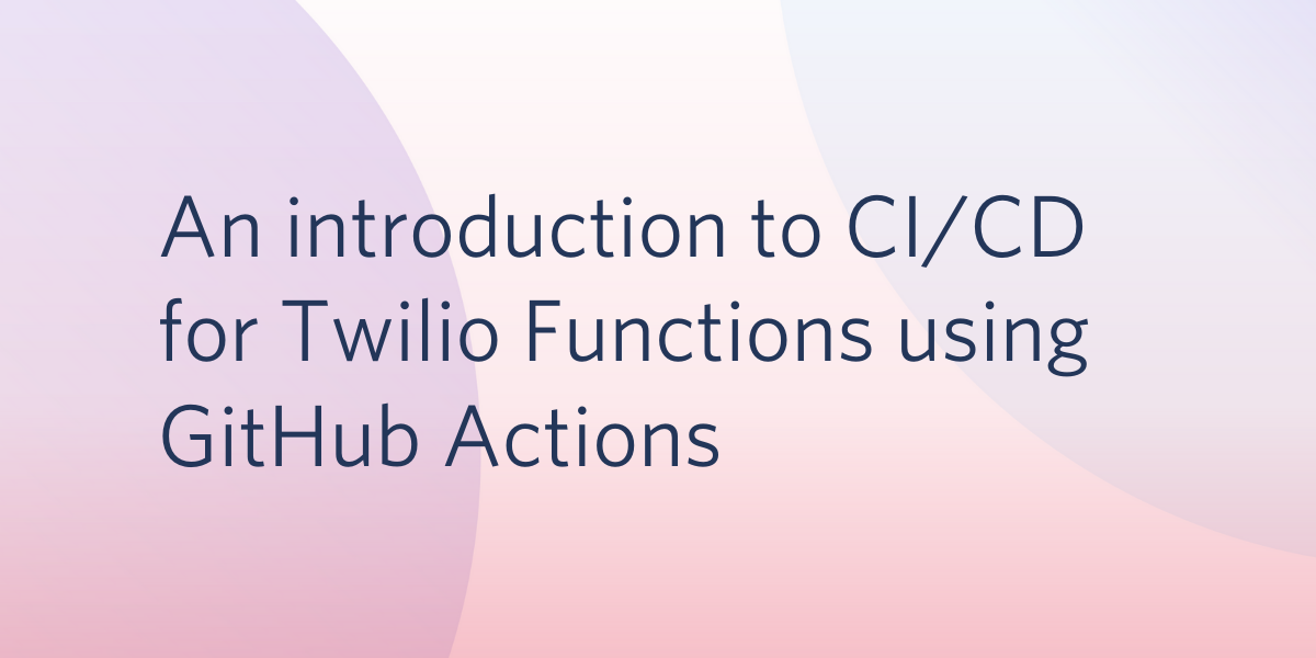 An Introduction to CI/CD for Twilio Functions Using GitHub Actions