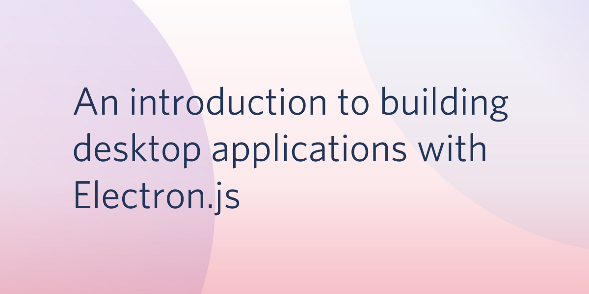 An Introduction to Building Desktop Applications with Electron