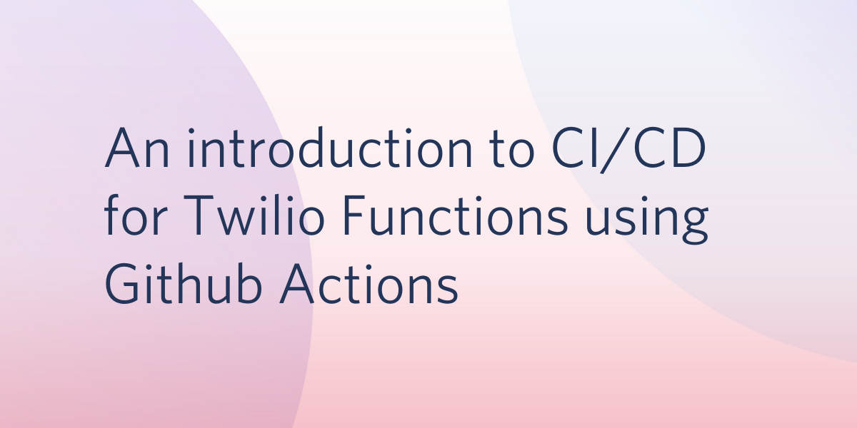 An Introduction to CI/CD for Twilio Functions Using Github Actions - Twilio