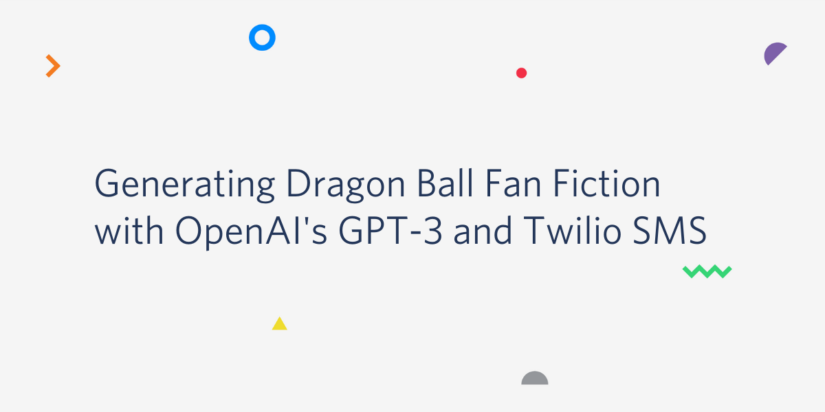 Generating Dragon Ball Fan Fiction with OpenAI's GPT-3 and Twilio SMS - Twilio