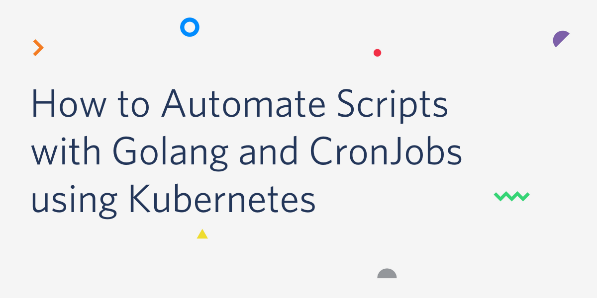 How to Automate Scripts with Golang and CronJobs using Kubernetes