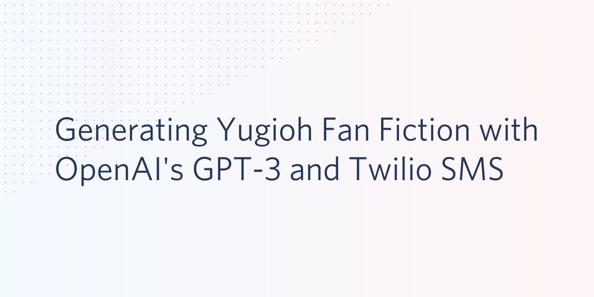 Generating Yugioh Fan Fiction with OpenAI's GPT-3 and Twilio SMS - Twilio