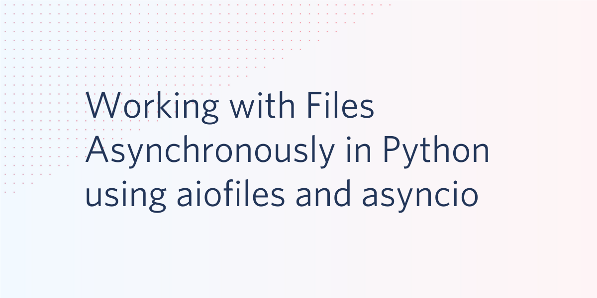 Working with Files Asynchronously in Python using aiofiles and asyncio