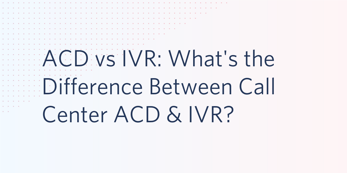 ACD vs IVR: What's the Difference Between Call Center ACD & IVR?