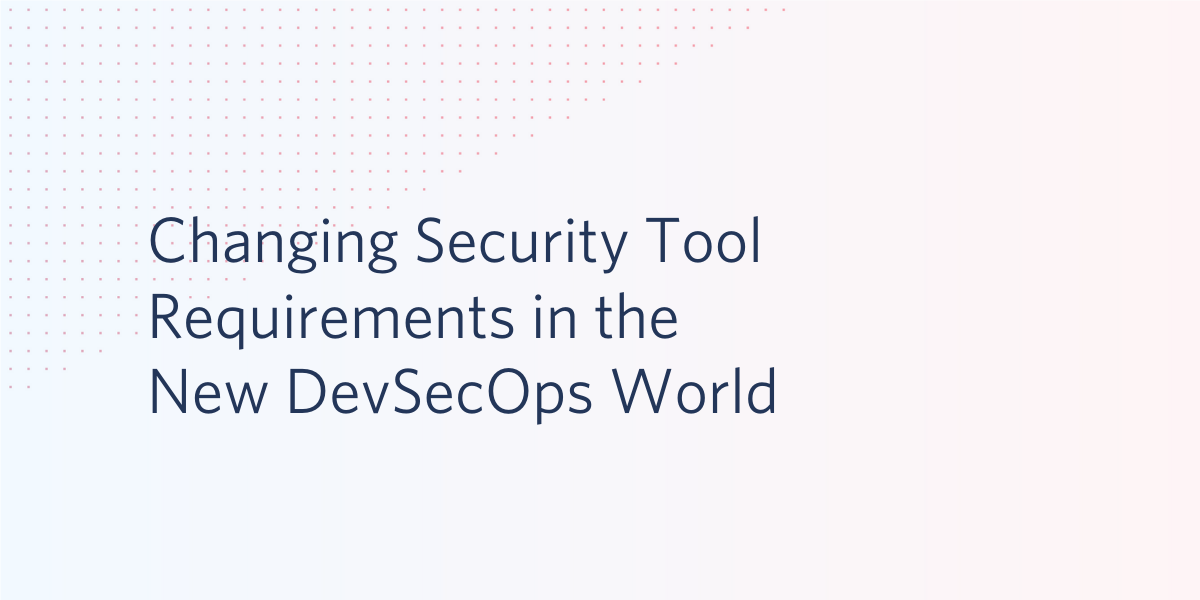 Changing Security Tool Requirements in the New DevSecOps World