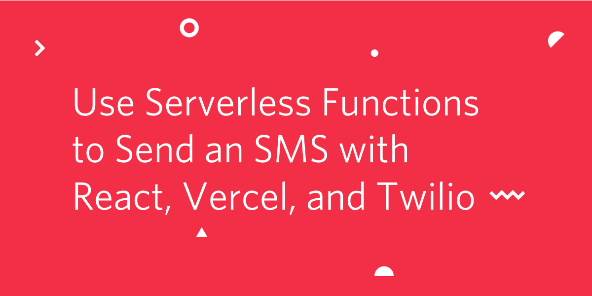 Use Serverless Functions to Send an SMS with React, Vercel, and Twilio - Twilio