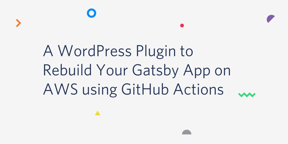 Create a WordPress Plugin to Rebuild Your Gatsby App on AWS using GitHub Actions - Twilio