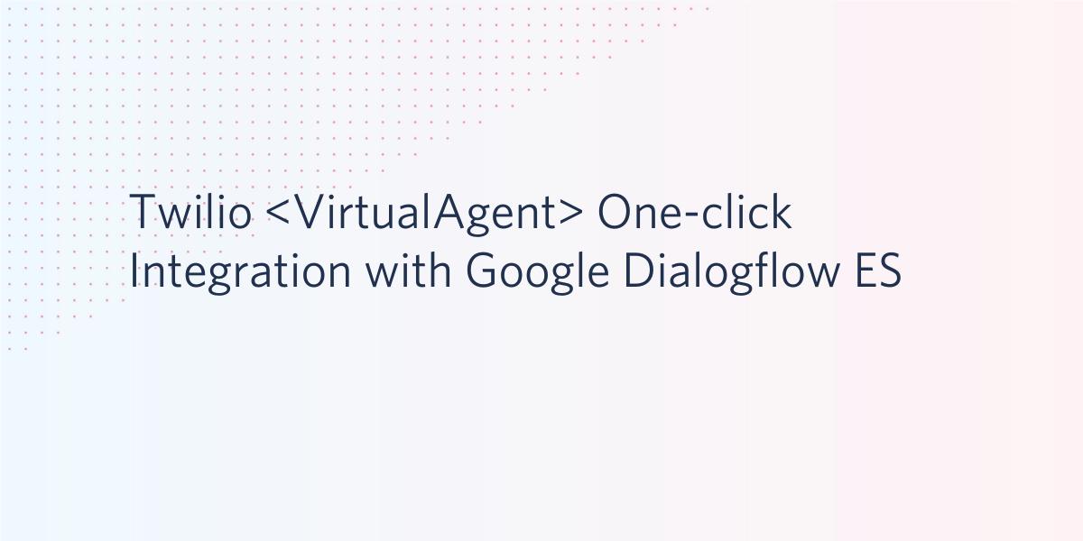 Announcing Twilio Programmable Voice One-Click Integration with Google Dialogflow Essentials - Twilio